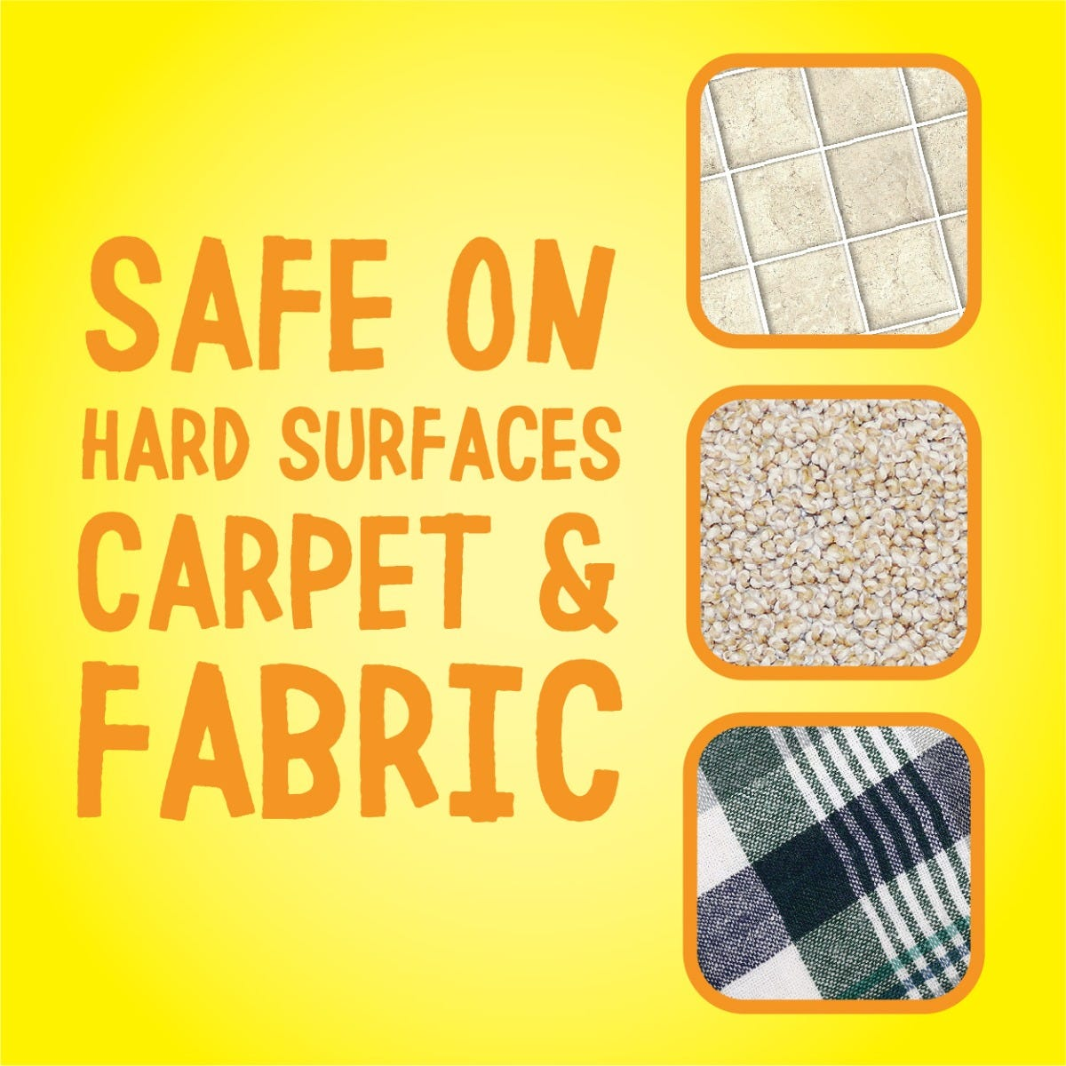 Safe on carpet, fabric and hard surfaces